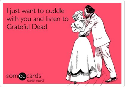 Grateful Dead Funny | ... Ecard: I just want to cuddle with you and listen to Grateful Dead