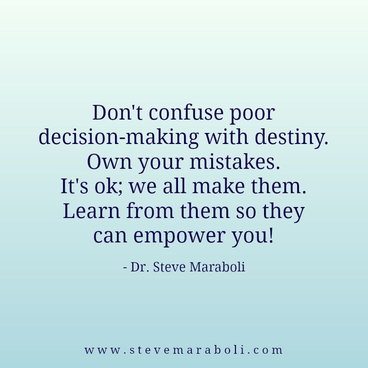 Don't confuse poor decision-making with destiny. Own your mistakes. It's ok; we all make them. Learn from them so they can empower you! - Steve Maraboli