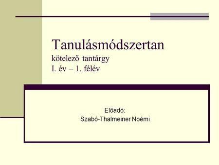 Tanulásmódszertan kötelező tantárgy I. év – 1. félév Előadó: Szabó-Thalmeiner…