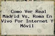http://tecnoautos.com/wp-content/uploads/imagenes/tendencias/thumbs/como-ver-real-madrid-vs-roma-en-vivo-por-internet-y-movil.jpg Real Madrid Vs Roma En Vivo. Como Ver Real Madrid vs. Roma en Vivo por Internet y Móvil, Enlaces, Imágenes, Videos y Tweets - http://tecnoautos.com/actualidad/real-madrid-vs-roma-en-vivo-como-ver-real-madrid-vs-roma-en-vivo-por-internet-y-movil/