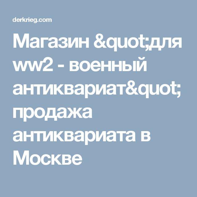 """Магазин """"для ww2 - военный антиквариат"""" продажа антиквариата в Москве"""