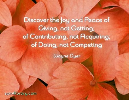 Discover the joy and peace of giving, not getting; of contributing, not acquiring; of doing, not competing. ~ Wayne Dyer