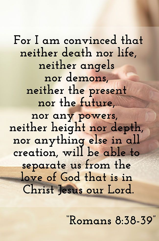 Romans 8:38-39<br />(38)  For I am persuaded, that neither death, nor life, nor angels, nor principalities, nor powers, nor things present, nor things to come,<br />(39)  Nor height, nor depth, nor any other creature, shall be able to separate us from the love of God, which is in Christ Jesus our Lord.