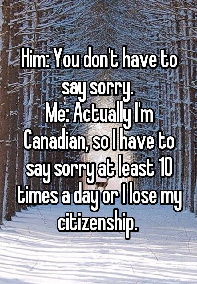 Him: You don't have to say sorry. Me: Actually I'm Canadian, so I have to say sorry at least 10 times a day or I lose my citizenship. Do you like Canada? Then click your way to BiteSizeCanada.org for LOTS of info on Canadians and Canada!