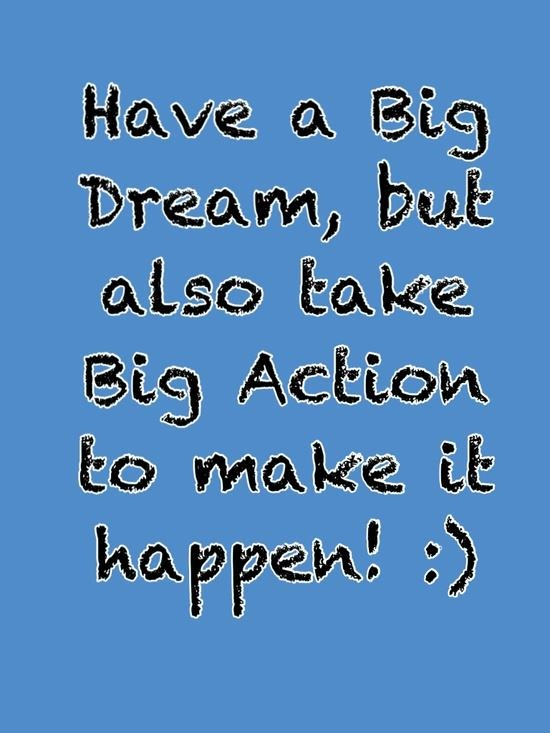 Take action while you dream big :)