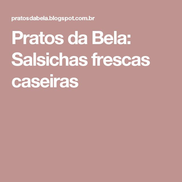 Pratos da Bela: Salsichas frescas caseiras