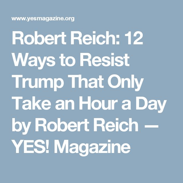 Robert Reich: 12 Ways to Resist Trump That Only Take an Hour a Day by Robert Reich — YES! Magazine