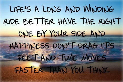 <3 life's a long and winding ride, better have the right one by your side. and happiness don't drag its feet, time moves faster than you think.