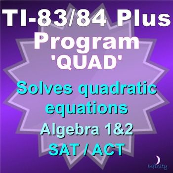 This is a program for the TI-83 Plus and TI-84 Plus. In order to use it, you must have one of these calculators, a cable to connect it to your computer, and TI-Connect (see preview for link to free download of this program).  If you like this program, please consider purchasing my package of 40 programs here - QUAD is included: https://www.teacherspayteachers.com/Product/40-Programs-for-TI-83-Plus-TI-84-Plus-SATACT-Algebra-through-Calculus-2493682  program: QUAD  • Solves ...