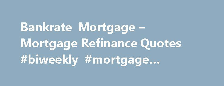 Bankrate Mortgage – Mortgage Refinance Quotes #biweekly #mortgage #calculator http://mortgage.remmont.com/bankrate-mortgage-mortgage-refinance-quotes-biweekly-mortgage-calculator/  #bank rate mortgage # Bankrate mortgage This type of loan allows you to borrow more than you owe on the home and the difference is the money you are able to do what you want, but you will continue to pay this difference as if s was a part of the loan. You should know the positive aspects specific to enter a…