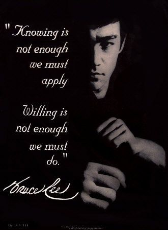 """Knowing is not enough, we must apply. Willing is not enough, we must do."" - Bruce Lee"