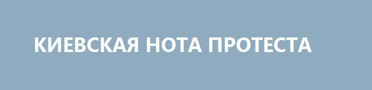 КИЕВСКАЯ НОТА ПРОТЕСТА http://rusdozor.ru/2016/08/31/kievskaya-nota-protesta/  Весной российское посольство в Киеве подверглось нападению. Молодчики, вооружившись молотками и файерами, крушили задние диппредставительства и припаркованные рядом автомобили, они требовали освобождения Савченко. Тогда власти Украины, по привычке, закрыли глаза на происходящее. Когда же к украинскому посольству пришли люди, возмущенные ...