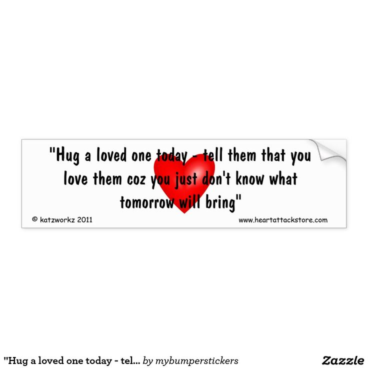 """""""Hug a loved one today - tell them that you love Car Bumper Sticker - Click on photo to view item then click on item to see how to purchase that item. #sticker #saying #quote #scar #tattoo #heartattack #diabetes #cvd #motivation #zazzle"""