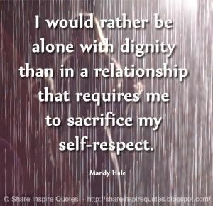 I would rather be alone with dignity than in a relationship that requires me to sacrifice my self-respect. ~Mandy Hale | Share Inspire Quotes - Inspiring Quotes | Love Quotes | Funny Quotes | Quotes about Life by Share Inspire Quotes