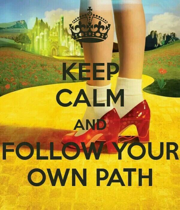 Follow YOUR OWN YELLOW BRICK ROAD and stay the course.  Move the rocks, boulders, b.s.  off so you can keep going. Important!