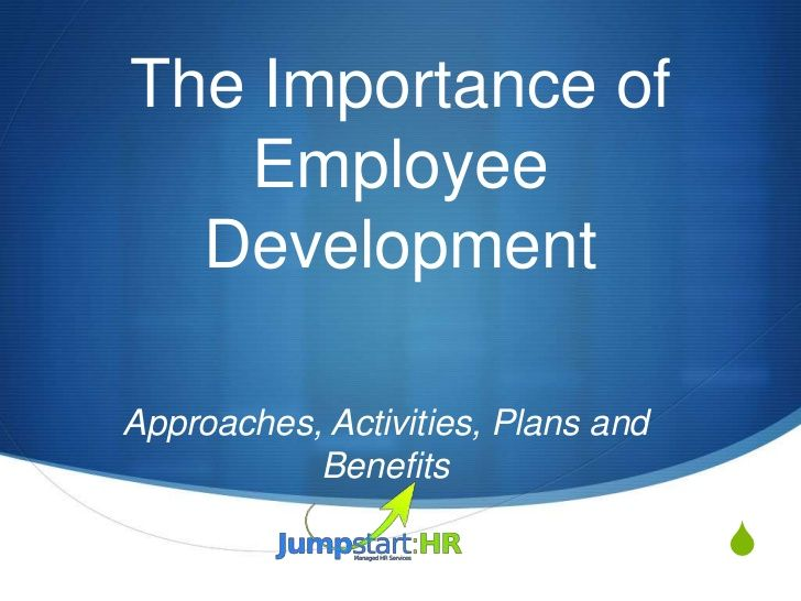 The Importance of   Employee  DevelopmentApproaches, Activities, Plans and           Benefits                             ...