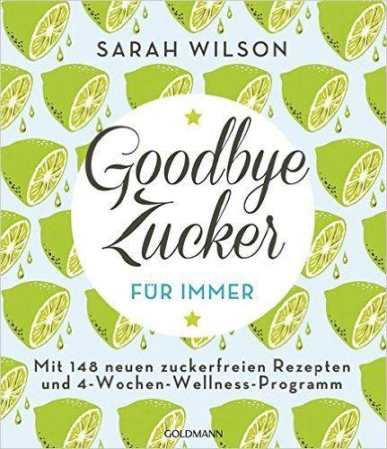 Goodbye Zucker – für immer: Mit 148 neuen zuckerfreien Rezepten und 4-Wochen-Wellness-Programm: Amazon.de: Sarah Wilson, Gabriele Lichtner: Bücher