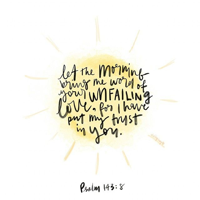 Let the morning bring me the word of Your unfailing love, for I have put my trust in You. Psalm 143:8