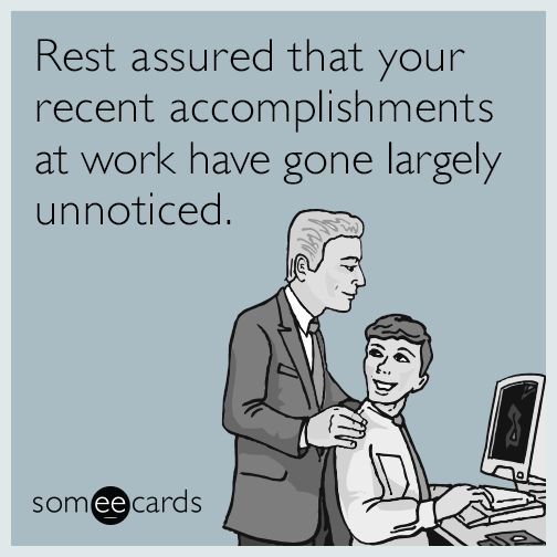 Free, Workplace Ecard: Rest assured that your recent accomplishments at work have gone largely unnoticed.
