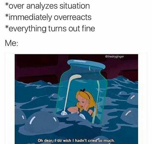 """*overanalyzes situation *immediately overreacts *everything turns out fine  Me: """"Oh dear, I do wish I hadn't cried so much."""""""