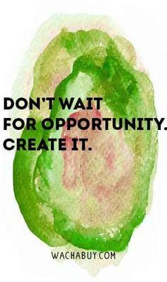 Create opportunities and be proactive!