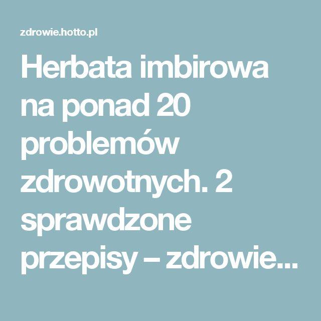 Herbata imbirowa na ponad 20 problemów zdrowotnych. 2 sprawdzone przepisy – zdrowie.hotto.pl, domowe sposoby popularne w necie