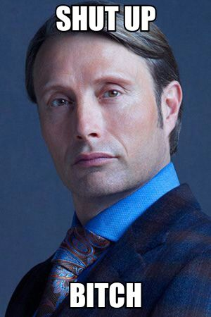 Hannibal- I don't know why i find this so funny but oh my god hahahahahhaha