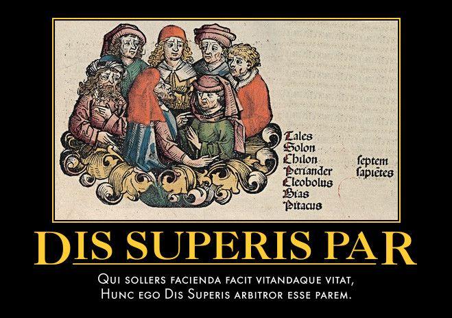 Dis Superis Par  Qui sollers facienda facit vitandaque vitat,  Hunc ego Dis Superis arbitror esse parem.