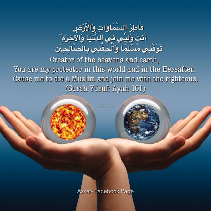 Creator of the heavens and earth,  You are my protector in this world and in the Hereafter.  Cause me to die a Muslim and join me with the righteous. (Surah Yūsuf: Ayah 101)