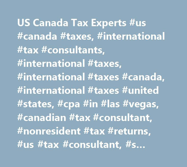 US Canada Tax Experts #us #canada #taxes, #international #tax #consultants, #international #taxes, #international #taxes #canada, #international #taxes #united #states, #cpa #in #las #vegas, #canadian #tax #consultant, #nonresident #tax #returns, #us #tax #consultant, #s #corporations, #llc #tax #filings, #c #corporations, #canadian #corporate #tax #returns, #us #corporate #tax #returns, #bookkeeping #solutions, #bookkeeping #services, #bookkeepin, #itin, #us #individuals #providing…