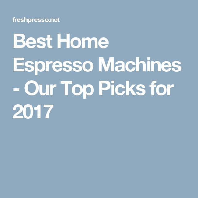 Best Home Espresso Machines - Our Top Picks for 2017