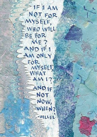 If I am not for myself, who will be for me? And if I am only for myself, what am I? And if not now, when? -Hillel