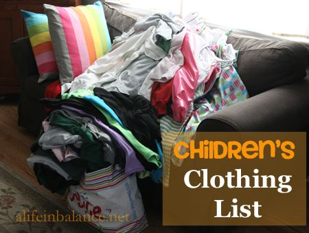 Children's Clothing List: How Much Clothes Do Your Kids Actually Need? It's much less than you think. -- Pare down their wardrobe to a basic one. Inventory what they will need for the next size up, and create a shopping list to review each time you see a clearance rack in the clothes department. Why pay $20 for a pair of jeans when you can pay $5 or under?