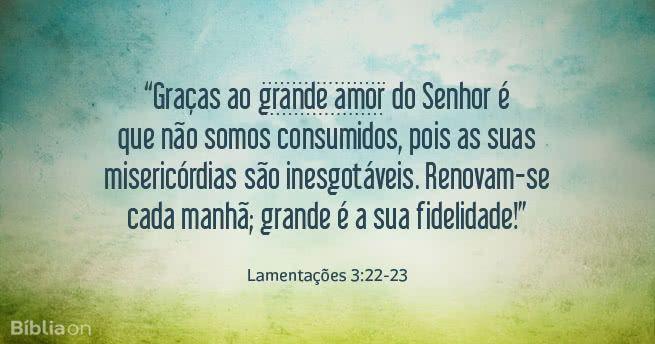 """""""Graças ao grande amor do Senhor é que não somos consumidos, pois as suas misericórdias são inesgotáveis. Renovam-se cada manhã; grande é a sua fidelidade!"""" Lamentações 3:22-23"""