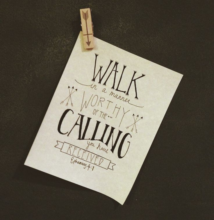 Walk in a manner worthy of the calling you have received.