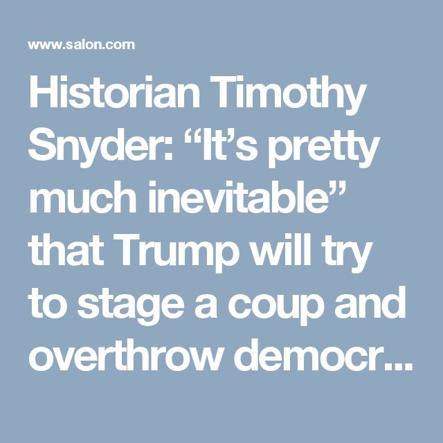 """Historian Timothy Snyder: """"It's pretty much inevitable"""" that Trump will try to stage a coup and overthrow democracy - Salon.com"""