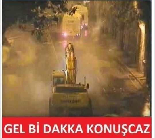 Gel bi dakka konuşcaz! (Construction unit is used to defend against police vehicles.)