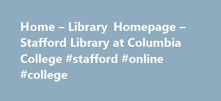 Home – Library Homepage – Stafford Library at Columbia College #stafford #online #college http://kenya.nef2.com/home-library-homepage-stafford-library-at-columbia-college-stafford-online-college/  # Library Homepage: Home Book Services Vary Dependent on Your Location Columbia, Missouri Area Residents: Check out books, videos, and other materials directly from the Columbia College Library. Search the catalog using the search box above. Expand your search to MOBIUS and request items be…