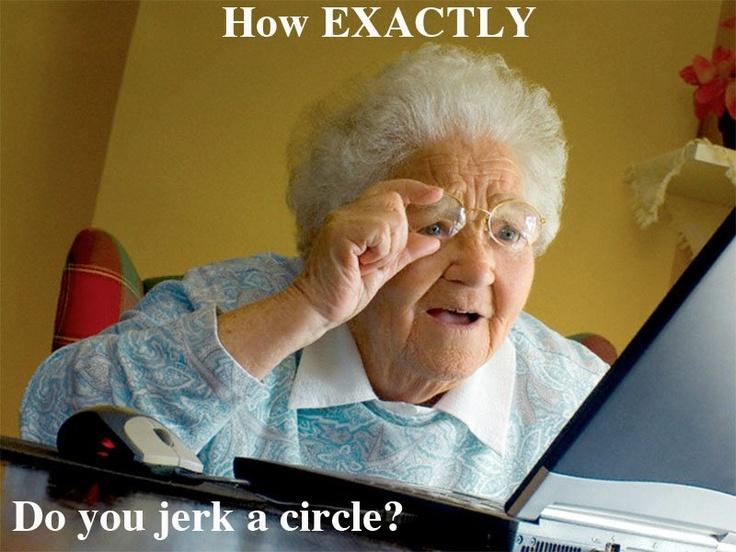 jerk a circle?