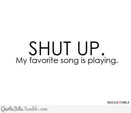 When my favorite song comes on everyone must stop talking!!!!