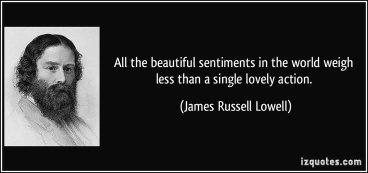 All the beautiful sentiments in the world weigh less than a single lovely action. (James Russell Lowell) #quotes #quote #quotations #JamesRussellLowell