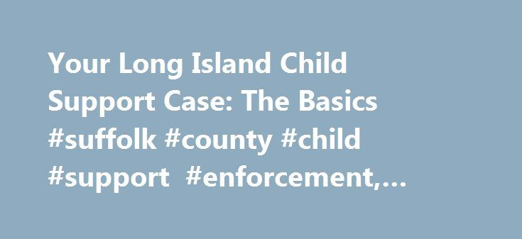 Your Long Island Child Support Case: The Basics #suffolk #county #child #support #enforcement, #garden #city http://rhode-island.nef2.com/your-long-island-child-support-case-the-basics-suffolk-county-child-support-enforcement-garden-city/  # Your Long Island Child Support Case: The Basics It started out all Scenes From an Italian Restaurant, but now your ex is Movin' Out. Your relationship is a bit more like Hicksville's own Billy Joel's sad tunes than you'd like, and you've got to figure…