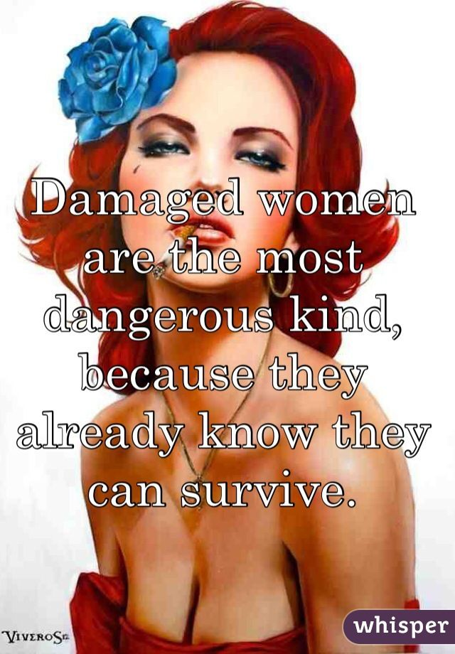 Damaged women are the most dangerous kind, because they already know they can survive.