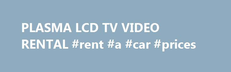 PLASMA LCD TV VIDEO RENTAL #rent #a #car #prices http://rentals.nef2.com/plasma-lcd-tv-video-rental-rent-a-car-prices/  #tv rental # Description Minimum TV Size Rental Daily Weekly 37″- 47″ 99.99 399.99 50″- 58″ 149.99 599.99 60″ – 75″ 199.99 799.99 All of Our TV Rentals Have These Capabilities – Bright, brilliant display – Connects to any computer, DVD player, VCR, cable/satellite box, or other video input device – HDMI – Optional HDTV compatibility – Tabletop stand included Deposit Must…