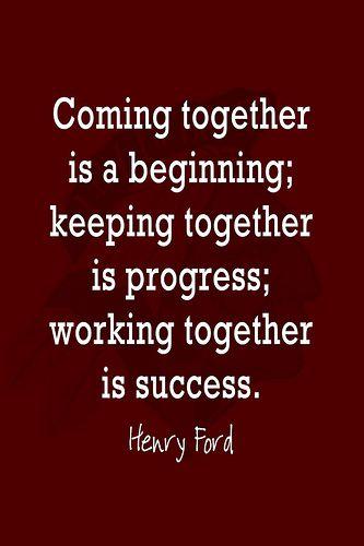 Samen komen is een begin, samen blijven is voortgang, samen werken is succes - Henry Ford