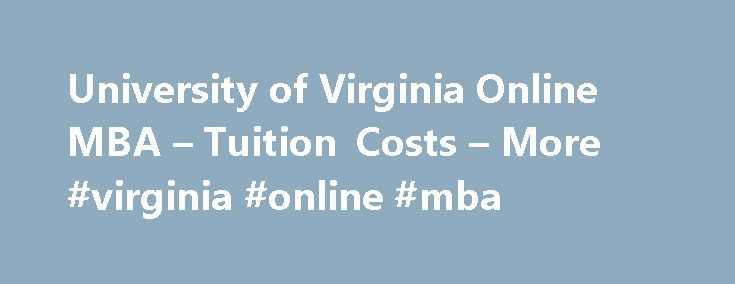 University of Virginia Online MBA – Tuition Costs – More #virginia #online #mba http://spain.nef2.com/university-of-virginia-online-mba-tuition-costs-more-virginia-online-mba/  # University of Virginia Campus: Charlottesville, Virginia Base Program Cost: Executive MBA: $124,900 Global MBA: $134,900 (Includes fees) Minimum Time Commitment: 21 months Campus Requirements: Yes. Monthly weekend residencies (Thursday-Saturday) and four weeklong leadership residencies, including one outside the…