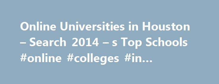 Online Universities in Houston – Search 2014 – s Top Schools #online #colleges #in #houston http://colorado-springs.nef2.com/online-universities-in-houston-search-2014-s-top-schools-online-colleges-in-houston/  # Online Universities in Houston Established in 1971, Houston Community College is a public, two-year institution with campuses in Houston, Missouri City, and Stafford. The school currently serves more than 60,000 students and is accredited by the Southern Association of Colleges and…