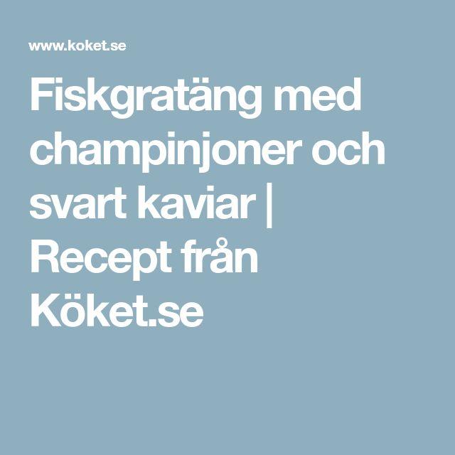 Fiskgratäng med champinjoner och svart kaviar | Recept från Köket.se