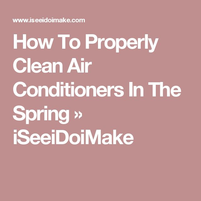 How To Properly Clean Air Conditioners In The Spring » iSeeiDoiMake