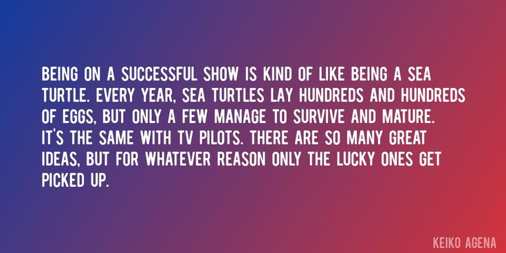 Quote by Keiko Agena => Being on a successful show is kind of like being a sea turtle. Every year, sea turtles lay hundreds and hundreds of eggs, but only a few manage to survive and mature. It's the same with TV pilots. There are so many great ideas, but for whatever reason only the lucky ones get picked up.